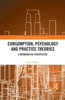 Consumption, Psychology and Practice Theories: A Hermeneutic Perspective by Tony Wilson