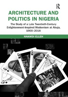 Architecture and Politics in Nigeria: The Study of a Late Twentieth-Century Enlightenment-Inspired Modernism at Abuja, 1900-2016 by Nnamdi Elleh
