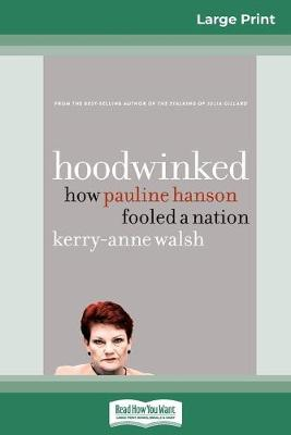 Hoodwinked: How Pauline Hanson fooled a nation (16pt Large Print Edition) by Kerry-Anne Walsh