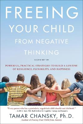 Freeing Your Child from Negative Thinking (Second edition): Powerful, Practical Strategies to Build a Lifetime of Resilience, Flexibility, and Happiness by Tamar Chansky