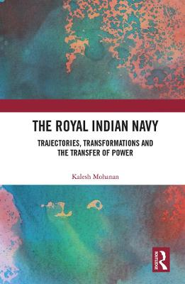 The Royal Indian Navy: Trajectories, Transformations and the Transfer of Power book