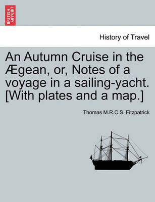 An Autumn Cruise in the  gean, Or, Notes of a Voyage in a Sailing-Yacht. [with Plates and a Map.] by Thomas M R C S Fitzpatrick