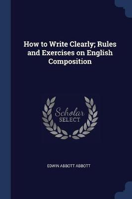 How to Write Clearly; Rules and Exercises on English Composition by Edwin Abbott Abbott
