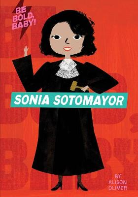 Be Bold, Baby: Sonia Sotomayor by Alison Oliver