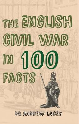 The English Civil War in 100 Facts by Dr. Andrew Lacey