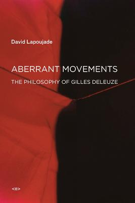 Aberrant Movements: The Philosophy of Gilles Deleuze by David Lapoujade