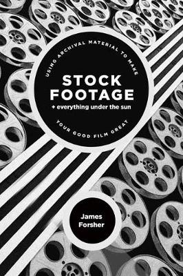 Stock Footage + Everything Under the Sun: Using Archival Material to Make Your Good Film Great by James Forsher