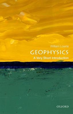 Geophysics: A Very Short Introduction by William Lowrie