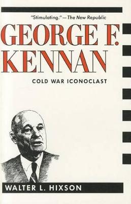 George F. Kennan: Cold War Iconoclast by Walter L. Hixson