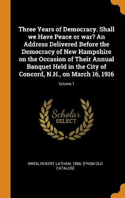 Three Years of Democracy. Shall We Have Peace or War? an Address Delivered Before the Democracy of New Hampshire on the Occasion of Their Annual Banquet Held in the City of Concord, N.H., on March 16, 1916; Volume 1 by Robert Latham Owen