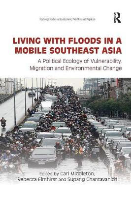 Living with Floods in a Mobile Southeast Asia: A Political Ecology of Vulnerability, Migration and Environmental Change by Carl Middleton