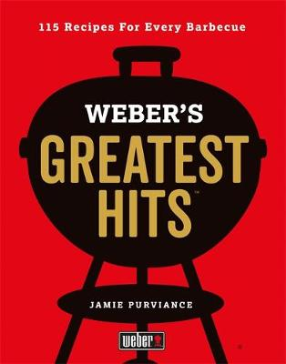 Weber's Greatest Hits: 115 Recipes For Every Barbecue by Jamie Purviance