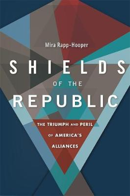 Shields of the Republic: The Triumph and Peril of America's Alliances by Mira Rapp-Hooper