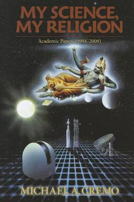 My Science, My Relgion: Academic Papers (1994-2009) by Michael A. Cremo