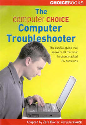 The Computer Choice Computer Troubleshooter: The Survival Guide That Answers All the Most Frequently Asked PC Questions by Zara Baxter