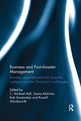 Business and Post-disaster Management: Business, organisational and consumer resilience and the Christchurch earthquakes by C. Michael Hall