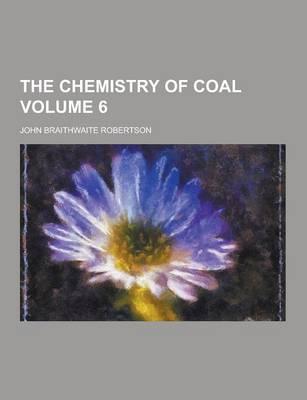 The Chemistry of Coal Volume 6 by John Braithwaite Robertson
