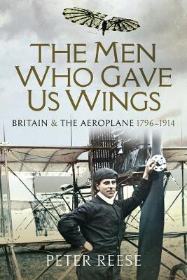 The The Men Who Gave Us Wings: Britain and the Aeroplane, 1796-1914 by Peter Reese