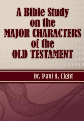 A Bible Study on the Major Bible Characters of the Old Testament by Paul a Light