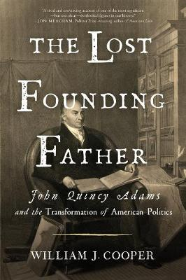 The The Lost Founding Father: John Quincy Adams and the Transformation of American Politics by William J. Cooper