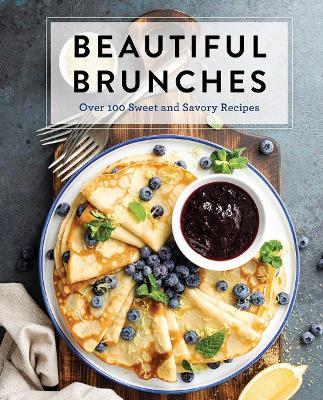 Beautiful Brunches: The Complete Cookbook: Over 100 Sweet and Savory Recipes For Breakfast and Lunch ... Brunch! book