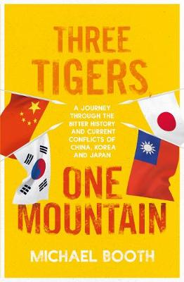 Three Tigers, One Mountain: A Journey through the Bitter History and Current Conflicts of China, Korea and Japan book