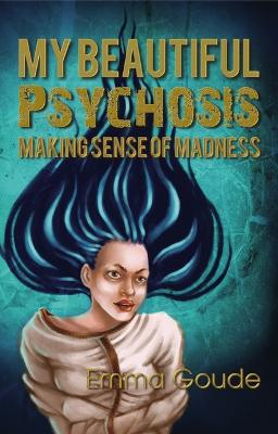 My Beautiful Psychosis: Making Sense of Madness by Emma Goude