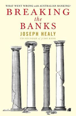 Breaking the Banks: What went wrong with Australian banking? by Joseph Healy