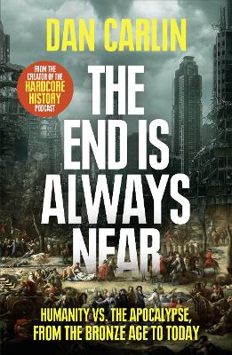 The End Is Always Near: Humanity vs the Apocalypse, from the Bronze Age to Today book