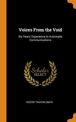 Voices from the Void: Six Years' Experience in Automatic Communications by Hester Travers Smith