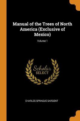 Manual of the Trees of North America (Exclusive of Mexico); Volume 1 by Charles Sprague Sargent