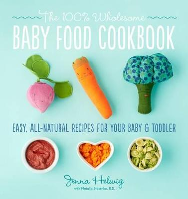 The 100% Wholesome Baby Food Cookbook by Jenna Helwig