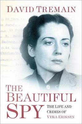 The Beautiful Spy: The Life and Crimes of Vera Eriksen by David Tremain
