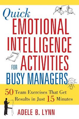 Quick Emotional Intelligence Activities for Busy Managers: 50 Team Exercises That Get Results in Just 15 Minutes by Adele B. Lynn