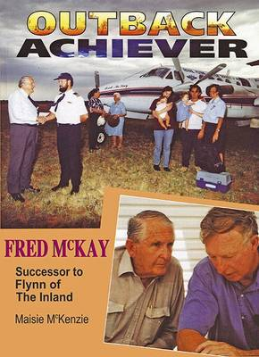 Outback Achiever: Fred Mckay, Successor to Flynn of the Inland by Maisie McKenzie