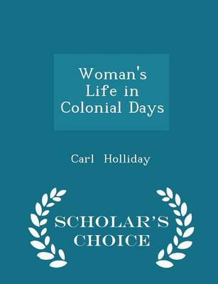 Woman's Life in Colonial Days - Scholar's Choice Edition by Carl Holliday