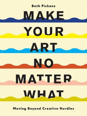 Make Your Art No Matter What: Moving Beyond Creative Hurdles book