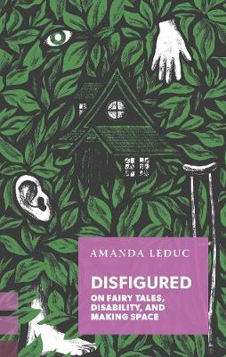 Disfigured: On Fairy Tales, Disability, and Making Space by Amanda Leduc