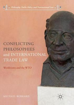 Conflicting Philosophies and International Trade Law: Worldviews and the WTO by Michael Burkard