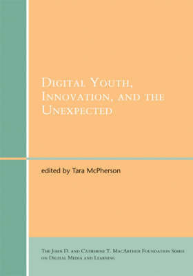 Digital Youth, Innovation, and the Unexpected by Tara McPherson