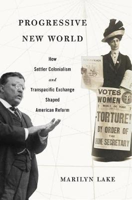 Progressive New World: How Settler Colonialism and Transpacific Exchange Shaped American Reform by Marilyn Lake
