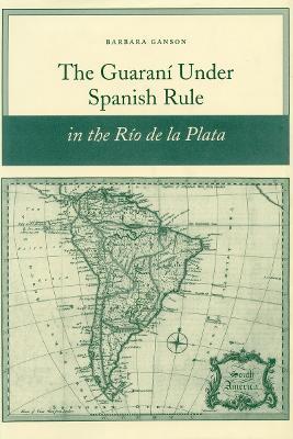 Guarani under Spanish Rule in the Rio de la Plata book