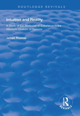 Intuition and Reality: A Study of the Attributes of Substance in the Absolute Idealism of Spinoza by James Thomas