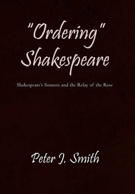 """""""Ordering"""" Shakespeare: Shakespeare's Sonnets and the Relay of the Rose by Peter J Smith"""