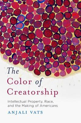 The Color of Creatorship: Intellectual Property, Race, and the Making of Americans by Anjali Vats