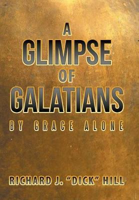 A Glimpse of Galatians: By Grace Alone by Richard J Dick Hill