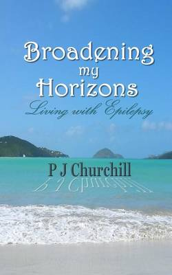 Broadening My Horizons Living with Epilepsy by P J Churchill