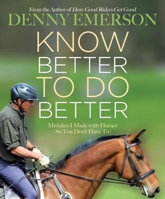 Know Better to Do Better: Mistakes I Made with Horses (So You Don't Have To) by Denny Emerson