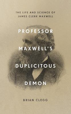 Professor Maxwell's Duplicitous Demon: The Life and Science of James Clerk Maxwell by Brian Clegg