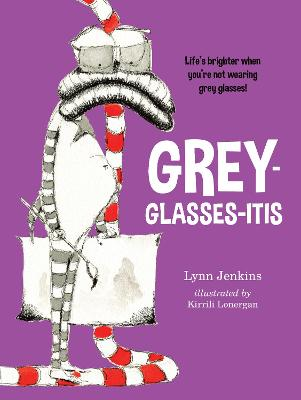 Grey-glasses-itis: Life's Brighter When You're Not Wearing Grey Glasses! by Kirrili Lonergan